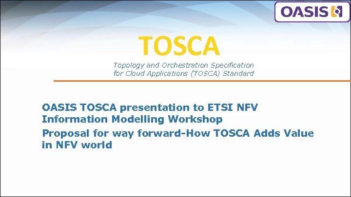 TOSCA Topology and Orchestration Specification for Cloud Applications (TOSCA) Standard OASIS TOSCA presentation to