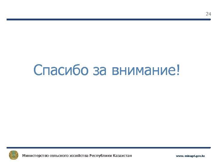 24 Спасибо за внимание! Министерство сельского хозяйства Республики Казахстан www. minagri. gov. kz