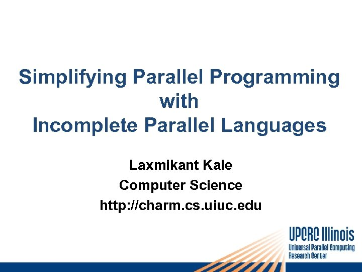 Simplifying Parallel Programming with Incomplete Parallel Languages Laxmikant Kale Computer Science http: //charm. cs.