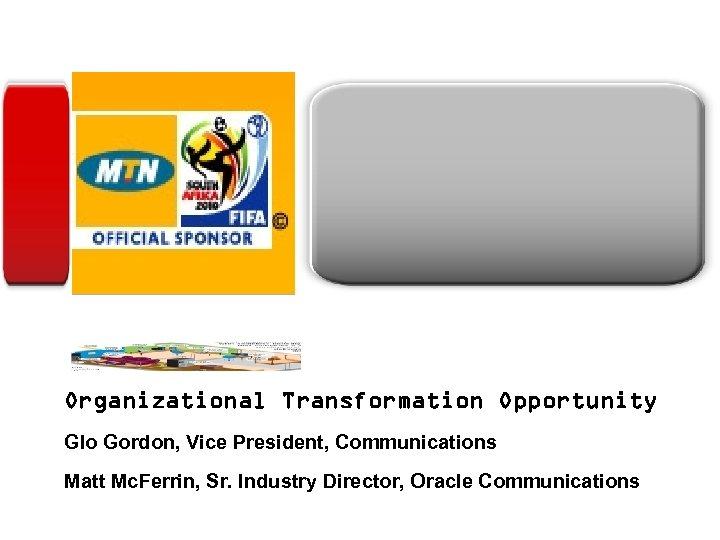 <Insert Picture Here> Organizational Transformation Opportunity Glo Gordon, Vice President, Communications Matt Mc. Ferrin,
