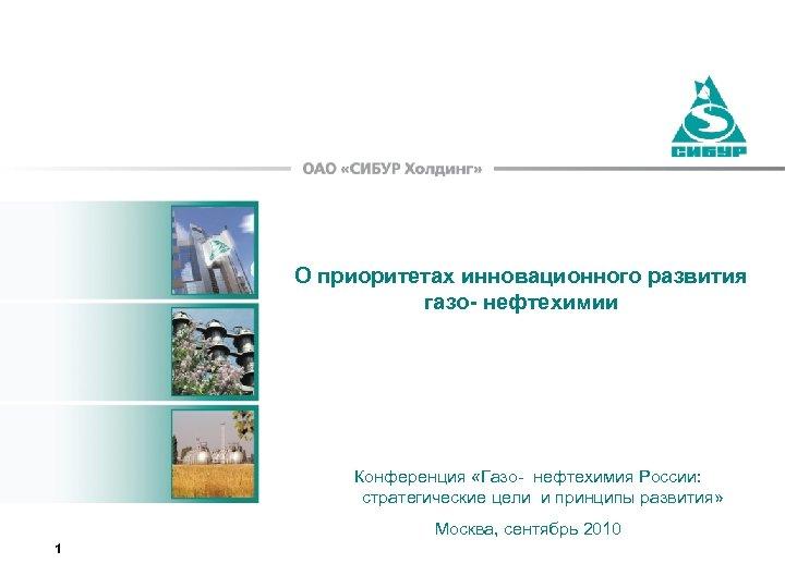 О приоритетах инновационного развития газо- нефтехимии Конференция «Газо- нефтехимия России: стратегические цели и принципы