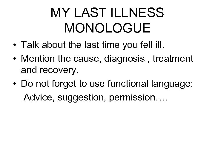 MY LAST ILLNESS MONOLOGUE • Talk about the last time you fell ill. •