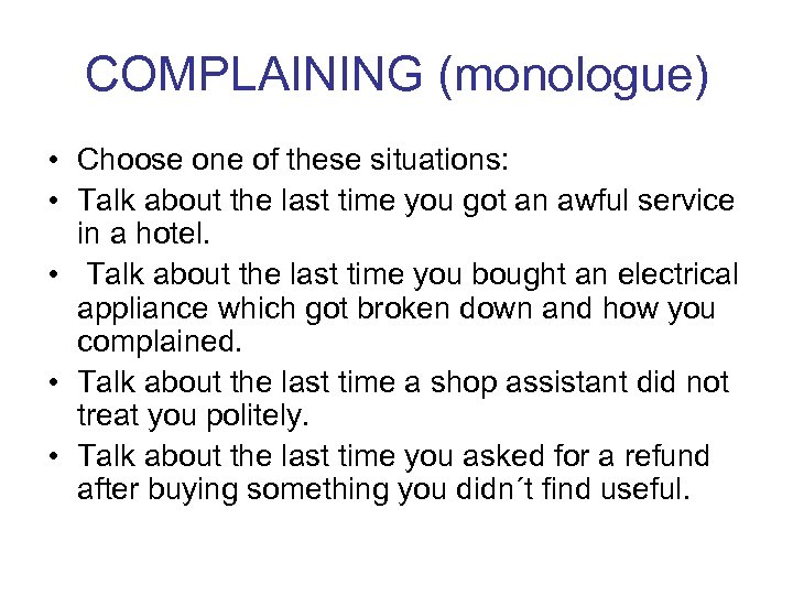 COMPLAINING (monologue) • Choose one of these situations: • Talk about the last time