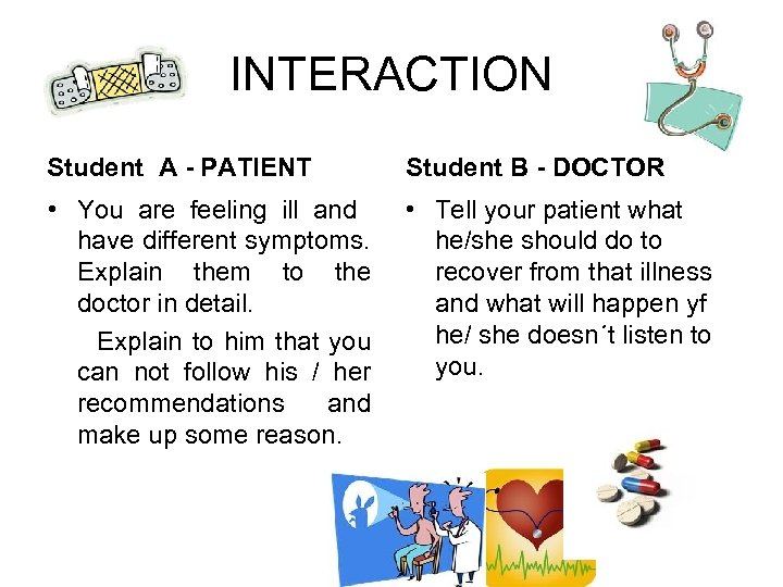 INTERACTION Student A - PATIENT Student B - DOCTOR • You are feeling ill