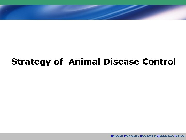 Strategy of Animal Disease Control National Veterinary Research & Quarantine Service