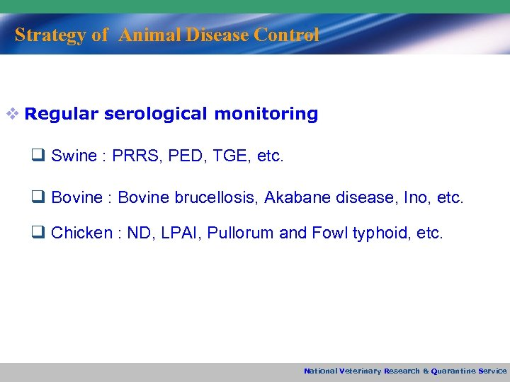 Strategy of Animal Disease Control v Regular serological monitoring q Swine : PRRS, PED,