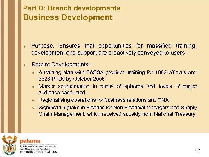 Part D: Branch developments Business Development ¨ Purpose: Ensures that opportunities for massified training,