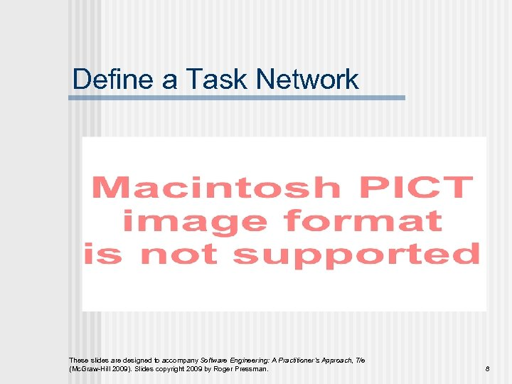 Define a Task Network These slides are designed to accompany Software Engineering: A Practitioner's