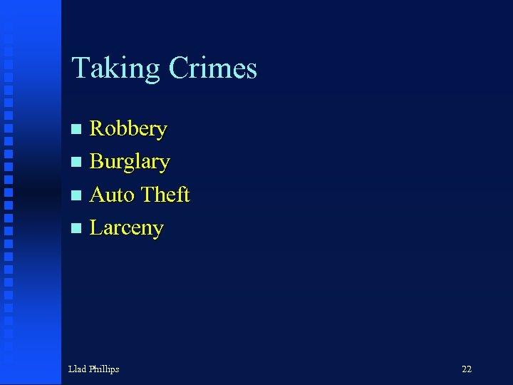 Taking Crimes Robbery n Burglary n Auto Theft n Larceny n Llad Phillips 22