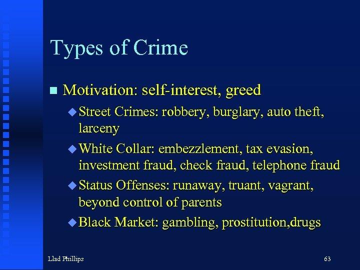 Types of Crime n Motivation: self-interest, greed u Street Crimes: robbery, burglary, auto theft,