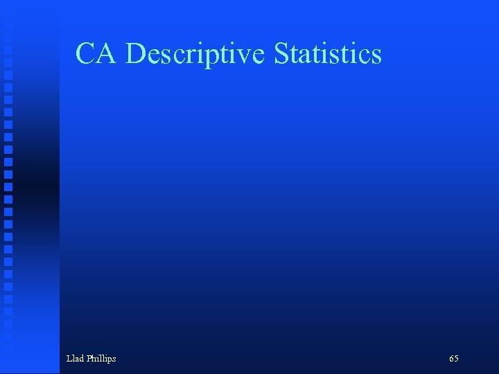CA Descriptive Statistics Llad Phillips 65