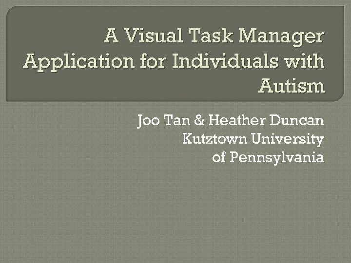 A Visual Task Manager Application for Individuals with Autism Joo Tan & Heather Duncan