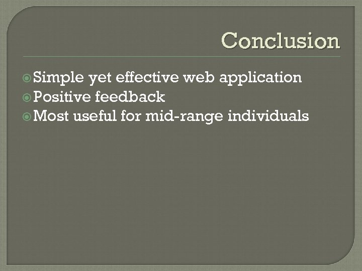 Conclusion Simple yet effective web application Positive feedback Most useful for mid-range individuals