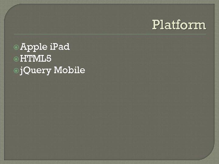 Platform Apple i. Pad HTML 5 j. Query Mobile