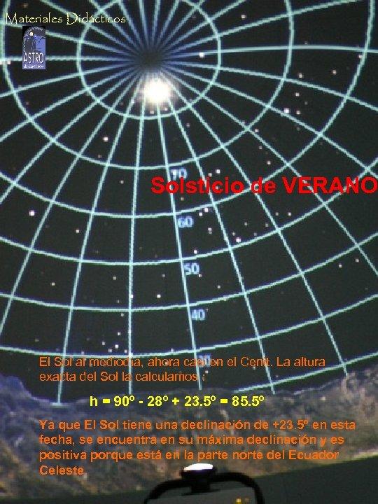 Materiales Didácticos Solsticio de VERANO El Sol al mediodía, ahora casi en el Cenit.