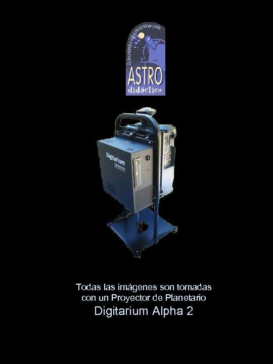 Todas las imágenes son tomadas con un Proyector de Planetario Digitarium Alpha 2