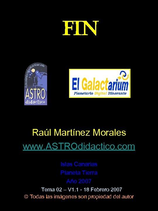 FIN Raúl Martínez Morales www. ASTROdidactico. com Islas Canarias Planeta Tierra Año 2007 Tema