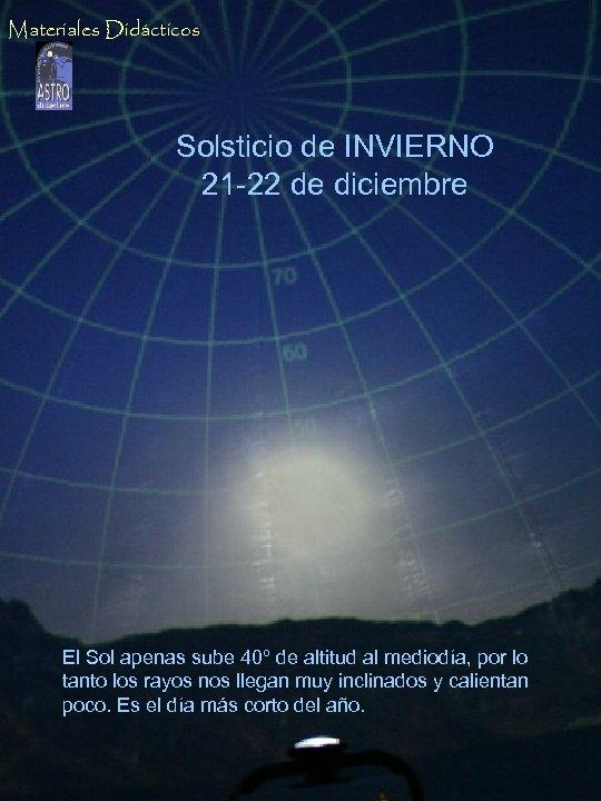 Materiales Didácticos Solsticio de INVIERNO 21 -22 de diciembre El Sol apenas sube 40º