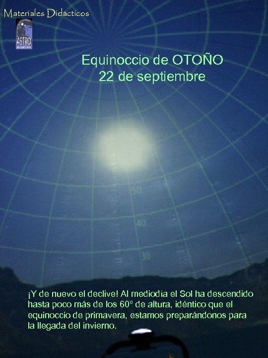 Materiales Didácticos Equinoccio de OTOÑO 22 de septiembre ¡Y de nuevo el declive! Al