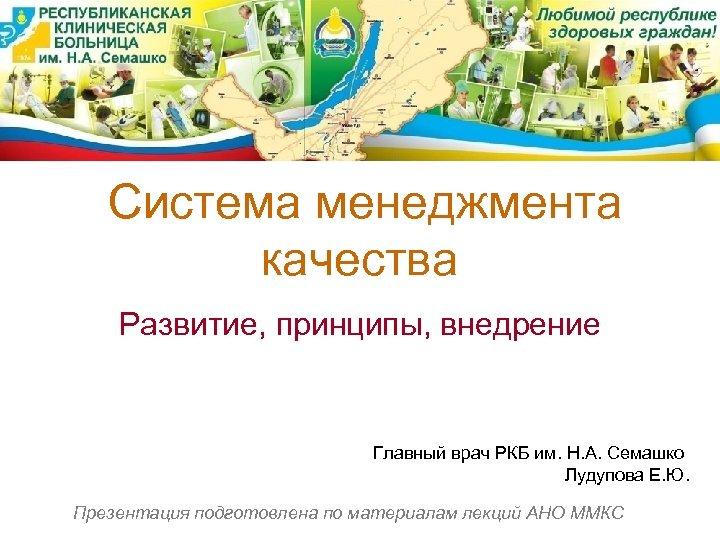 Система менеджмента качества Развитие, принципы, внедрение Главный врач РКБ им. Н. А. Семашко