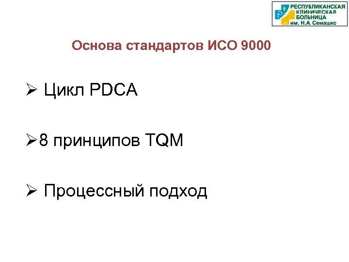 Основа стандартов ИСО 9000 Ø Цикл PDCA Ø 8 принципов TQM Ø Процессный подход