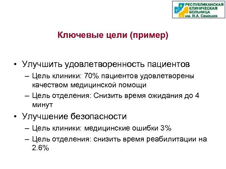 Ключевые цели (пример) • Улучшить удовлетворенность пациентов – Цель клиники: 70% пациентов удовлетворены качеством