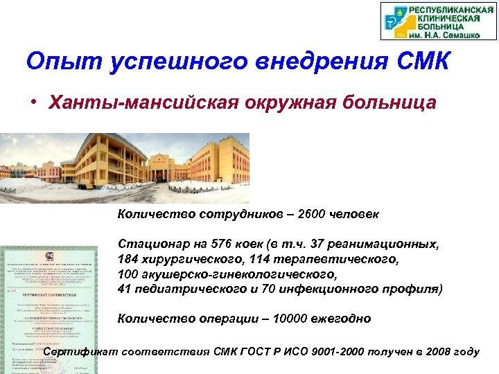Опыт успешного внедрения СМК • Ханты-мансийская окружная больница Количество сотрудников – 2600 человек Стационар