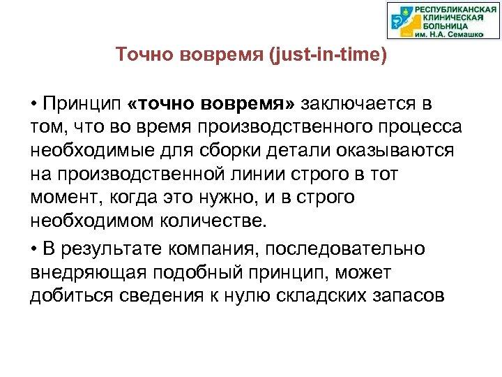 Точно вовремя (just-in-time) • Принцип «точно вовремя» заключается в том, что во время производственного