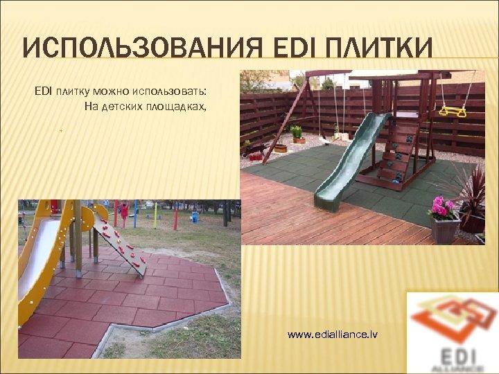 ИСПОЛЬЗОВАНИЯ EDI ПЛИТКИ EDI плитку можно использовать: На детских площадках, www. edialliance. lv