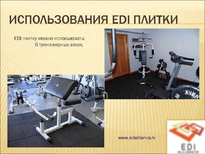 ИСПОЛЬЗОВАНИЯ EDI ПЛИТКИ EDI плитку можно использовать: В тренажерных залах, www. edialliance. lv