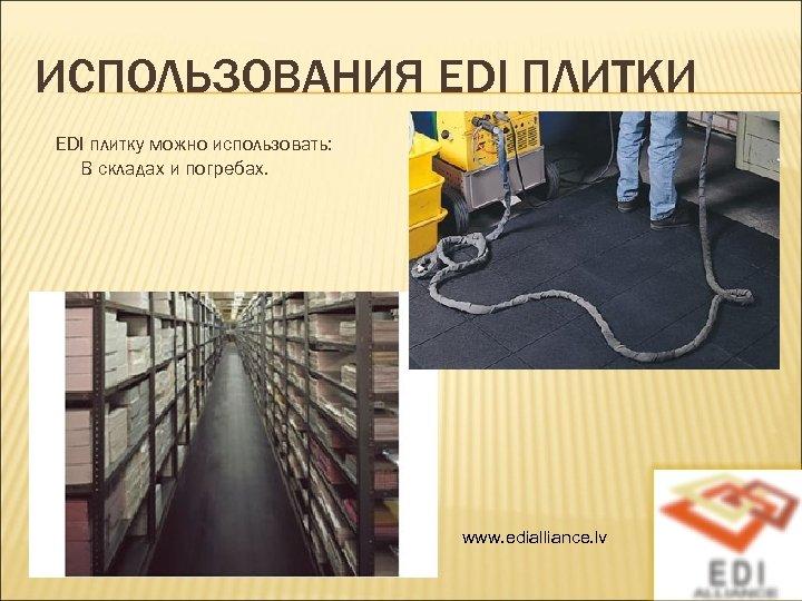 ИСПОЛЬЗОВАНИЯ EDI ПЛИТКИ EDI плитку можно использовать: В складах и погребах. www. edialliance. lv
