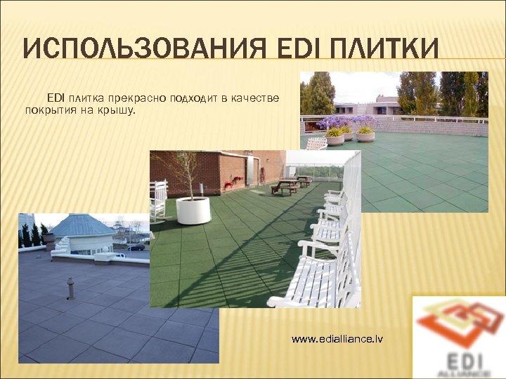 ИСПОЛЬЗОВАНИЯ EDI ПЛИТКИ EDI плитка прекрасно подходит в качестве покрытия на крышу. www. edialliance.