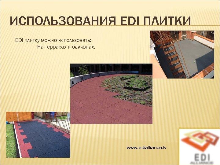 ИСПОЛЬЗОВАНИЯ EDI ПЛИТКИ EDI плитку можно использовать: На террасах и балконах, www. edialliance. lv