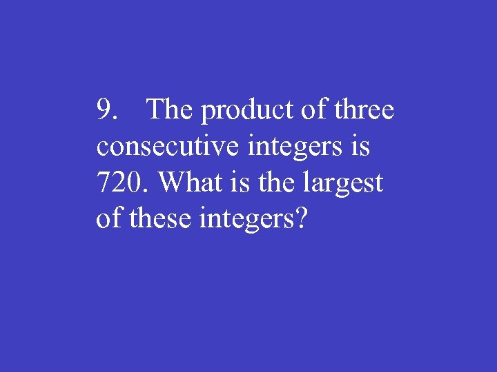 9. The product of three consecutive integers is 720. What is the largest of