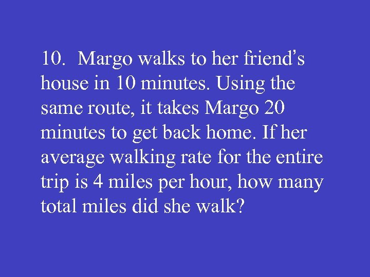 10. Margo walks to her friend's house in 10 minutes. Using the same route,
