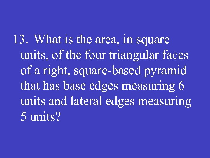 13. What is the area, in square units, of the four triangular faces of