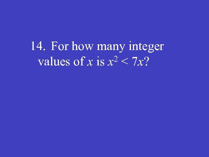 14. For how many integer 2 < 7 x? values of x is x
