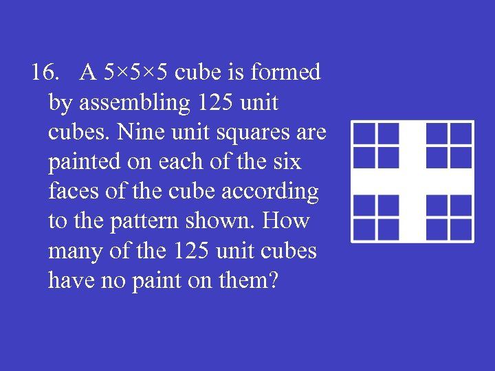 16. A 5× 5× 5 cube is formed by assembling 125 unit cubes. Nine