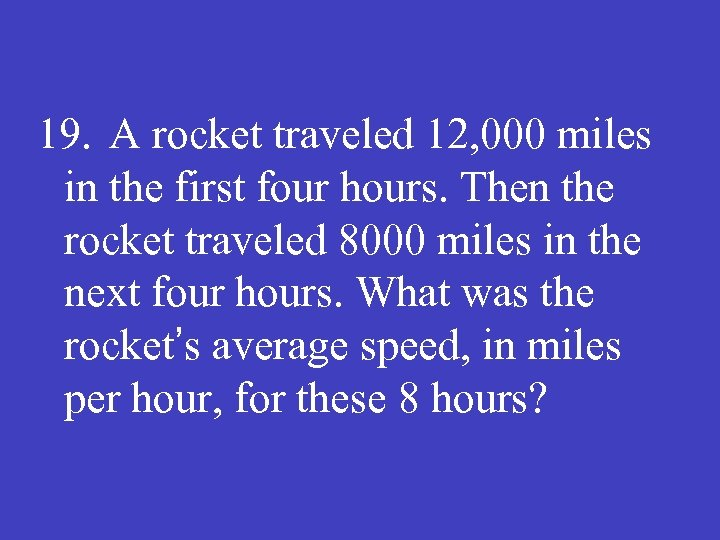 19. A rocket traveled 12, 000 miles in the first four hours. Then the