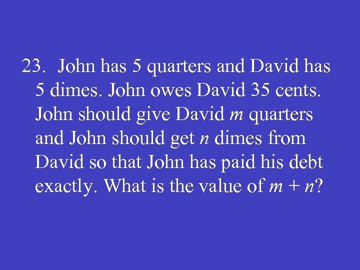 23. John has 5 quarters and David has 5 dimes. John owes David 35