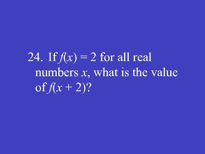 24. If f(x) = 2 for all real numbers x, what is the value
