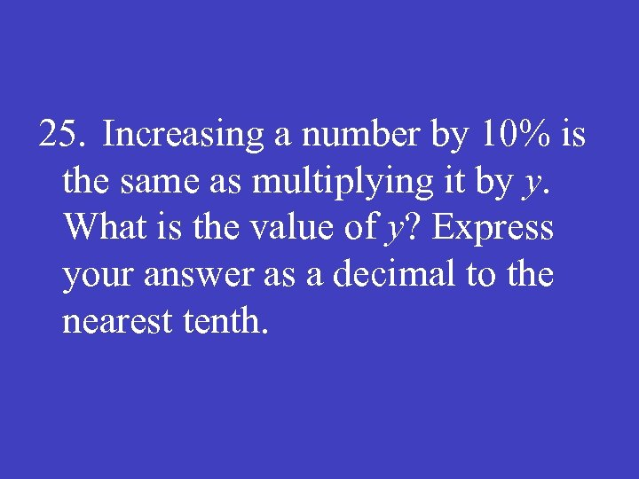 25. Increasing a number by 10% is the same as multiplying it by y.