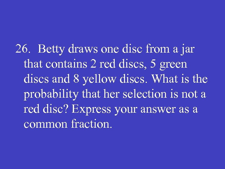 26. Betty draws one disc from a jar that contains 2 red discs, 5