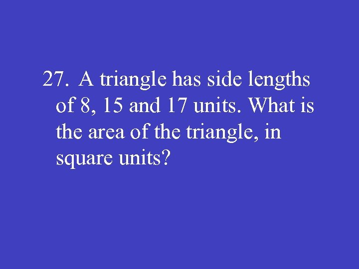 27. A triangle has side lengths of 8, 15 and 17 units. What is