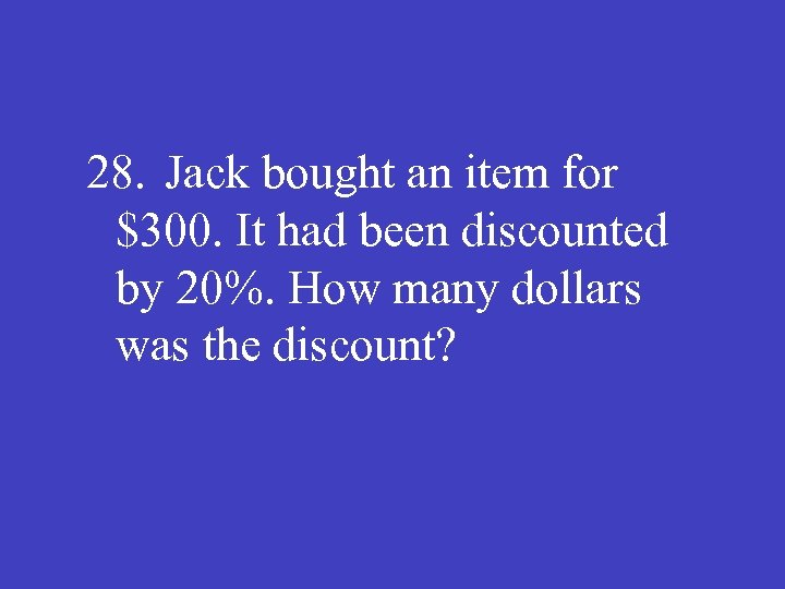 28. Jack bought an item for $300. It had been discounted by 20%. How