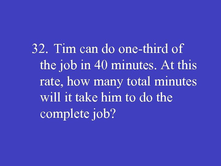 32. Tim can do one-third of the job in 40 minutes. At this rate,