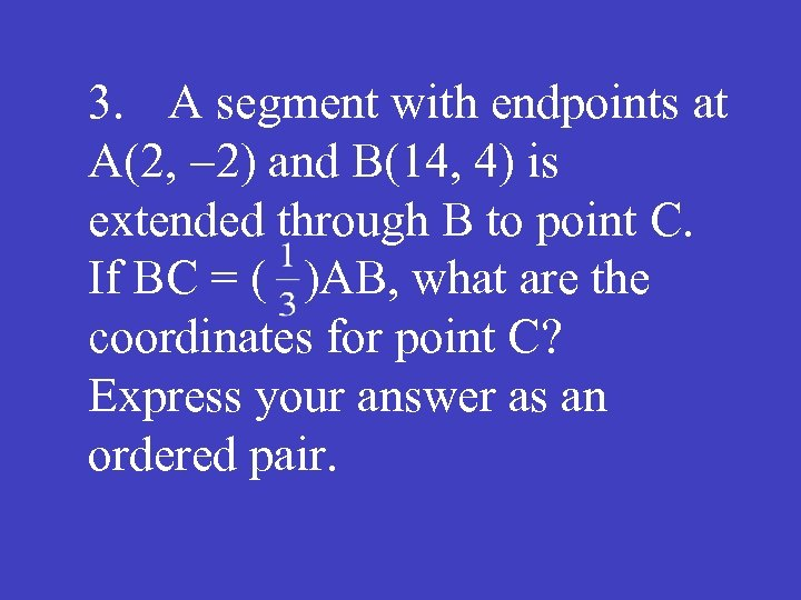 3. A segment with endpoints at A(2, -2) and B(14, 4) is extended through