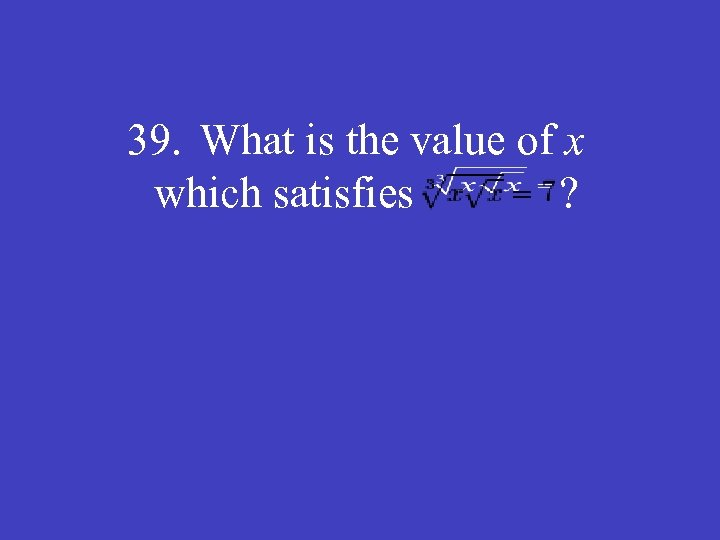 39. What is the value of x which satisfies ?