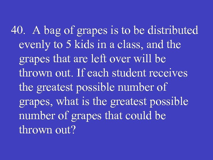 40. A bag of grapes is to be distributed evenly to 5 kids in