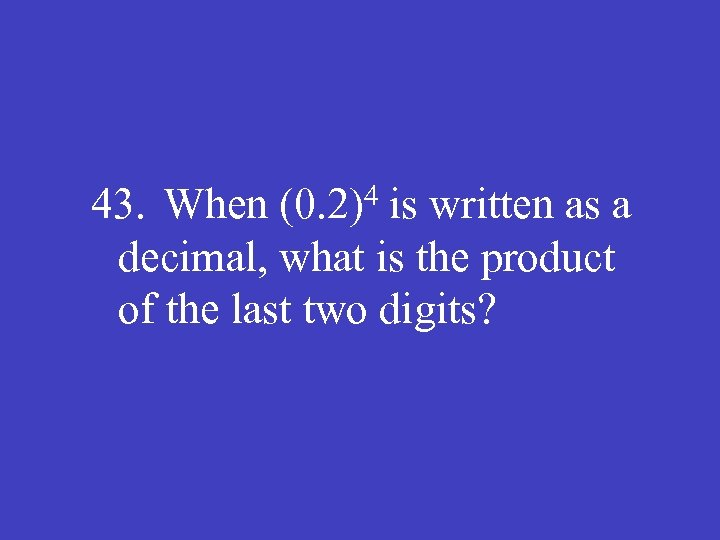 43. When (0. 2)4 is written as a decimal, what is the product of